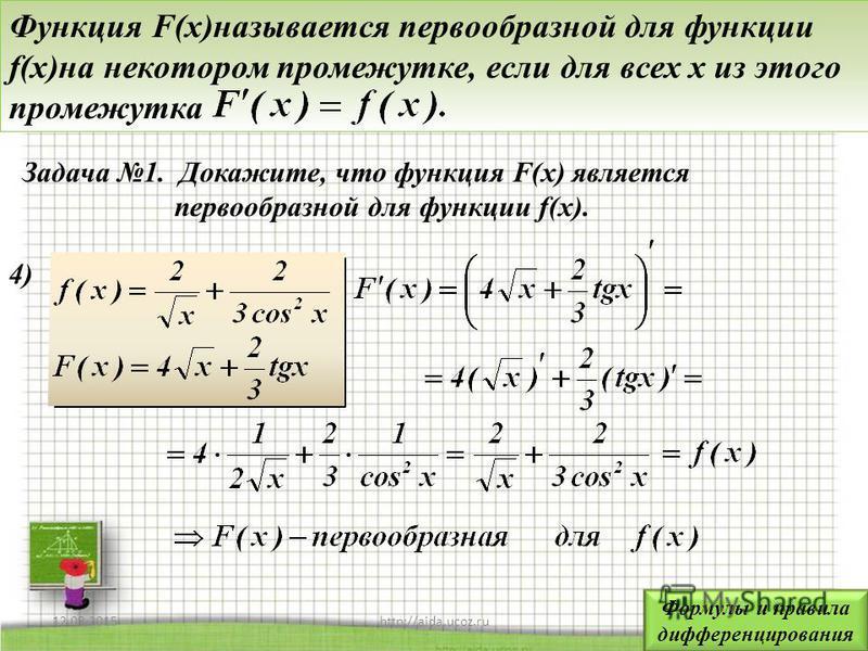 12.08.20157http://aida.ucoz.ru Функция F(x)называется первообразной для функции f(x)на некотором промежутке, если для всех x из этого промежутка Задача 1. Докажите, что функция F(x) является первообразной для функции f(x). 4)4) Формулы и правила дифф