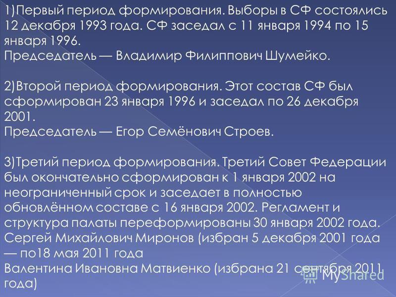 1)Первый период формирования. Выборы в СФ состоялись 12 декабря 1993 года. СФ заседал с 11 января 1994 по 15 января 1996. Председатель Владимир Филиппович Шумейко. 2)Второй период формирования. Этот состав СФ был сформирован 23 января 1996 и заседал