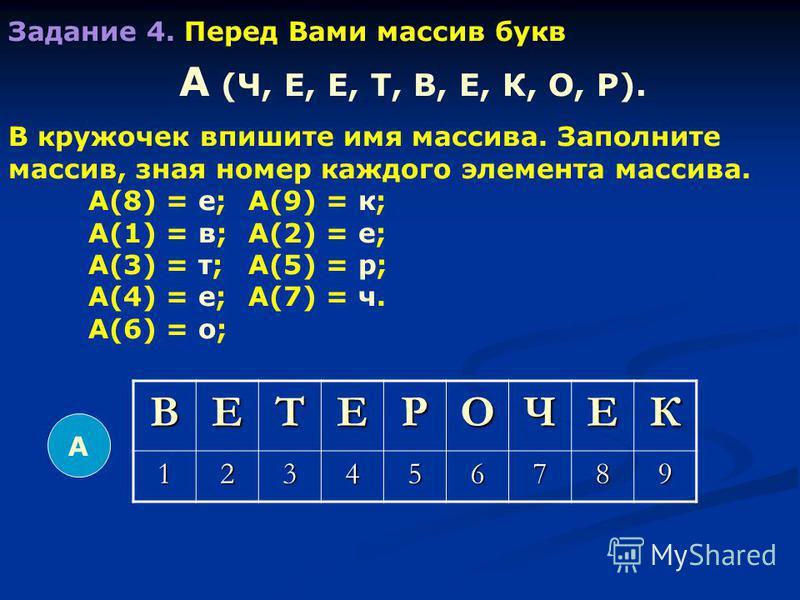Задание 4. Перед Вами массив букв А (Ч, Е, Е, Т, В, Е, К, О, Р). В кружочек впишите имя массива. Заполните массив, зная номер каждого элемента массива. А(8) = е;А(9) = к; А(1) = в;А(2) = е; А(3) = т;А(5) = р; А(4) = е;А(7) = ч. А(6) = о; А ВЕТЕРОЧЕК