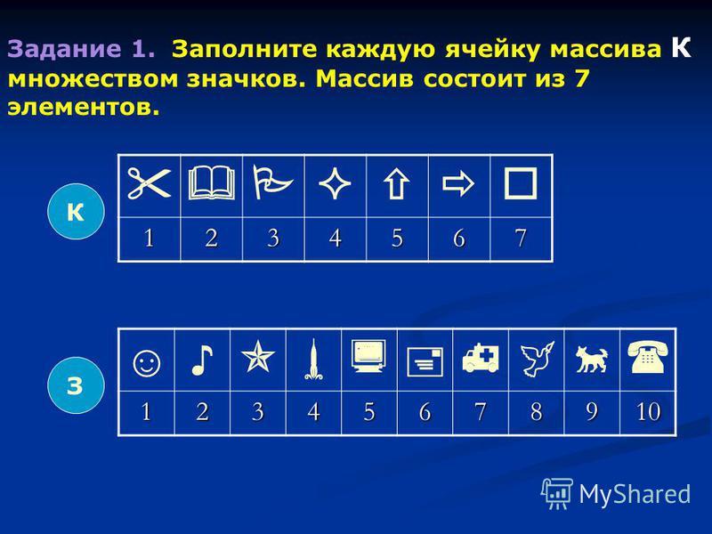 З Задание 1. Заполните каждую ячейку массива К множеством значков. Массив состоит из 7 элементов. 12345678910 К 1234567