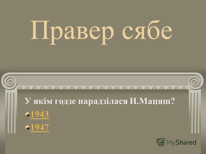 Правер себе У якім годзе нарадзілася Н.Мацяш? 1943 1947
