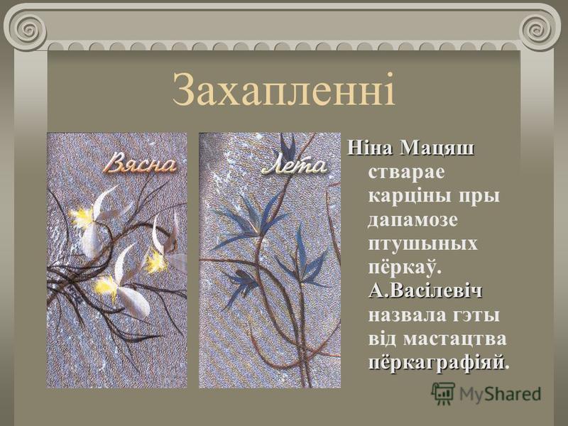 Захапленні Ніна Мацяш стварае карціны пры дапамозе петушиных пёркаў. А.Васілевіч назвала гиты від мастацтва пёркаграфіяй.