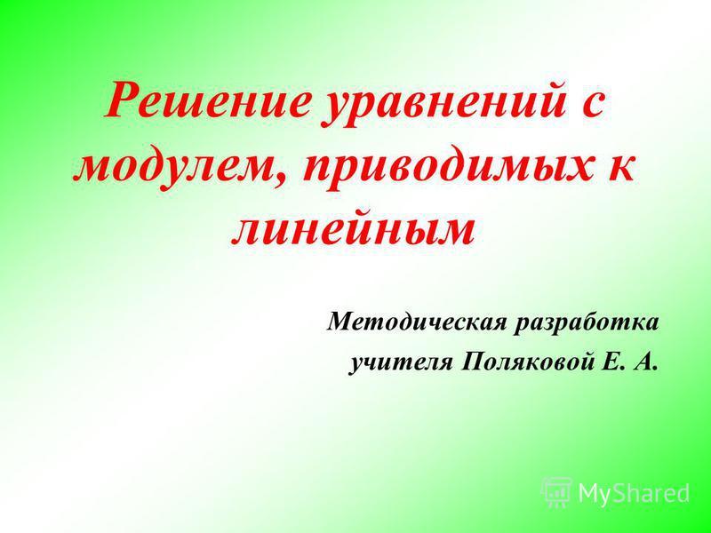 Решение уравнений с модулем, приводимых к линейным Методическая разработка учителя Поляковой Е. А.