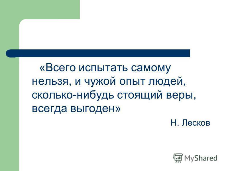 «Всего испытать самому нельзя, и чужой опыт людей, сколько-нибудь стоящий веры, всегда выгоден» Н. Лесков