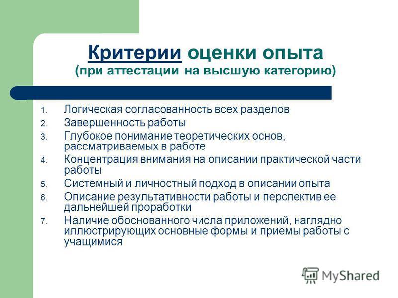 Критерии Критерии оценки опыта (при аттестации на высшую категорию) 1. Логическая согласованность всех разделов 2. Завершенность работы 3. Глубокое понимание теоретических основ, рассматриваемых в работе 4. Концентрация внимания на описании практичес