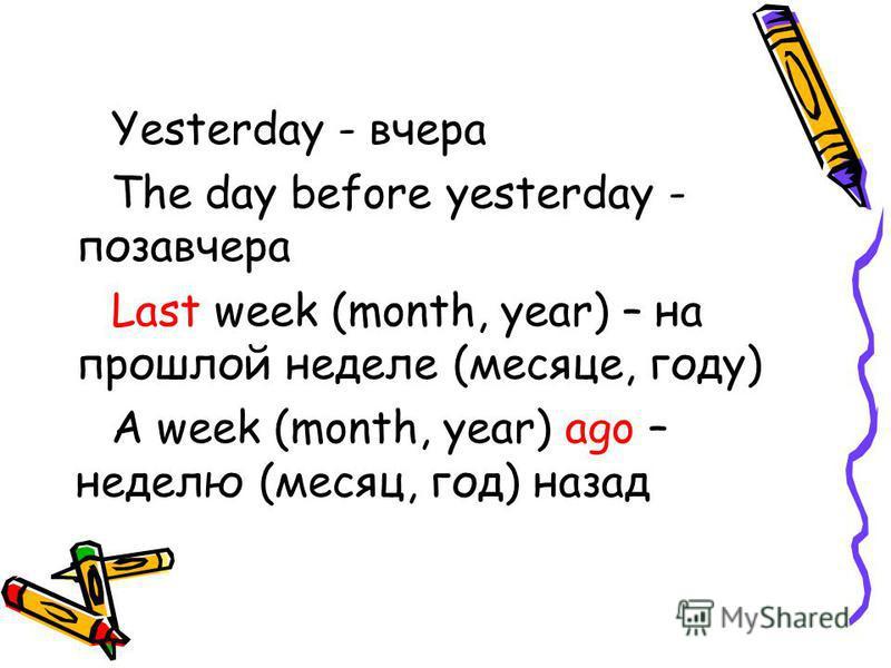 Yesterday - вчера The day before yesterday - позавчера Last week (month, year) – на прошлой неделе (месяце, году) A week (month, year) ago – неделю (месяц, год) назад