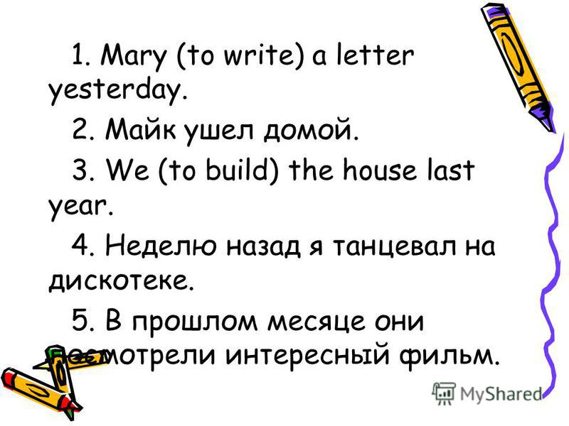 1. Mary (to write) a letter yesterday. 2. Майк ушел домой. 3. We (to build) the house last year. 4. Неделю назад я танцевал на дискотеке. 5. В прошлом месяце они посмотрели интересный фильм.