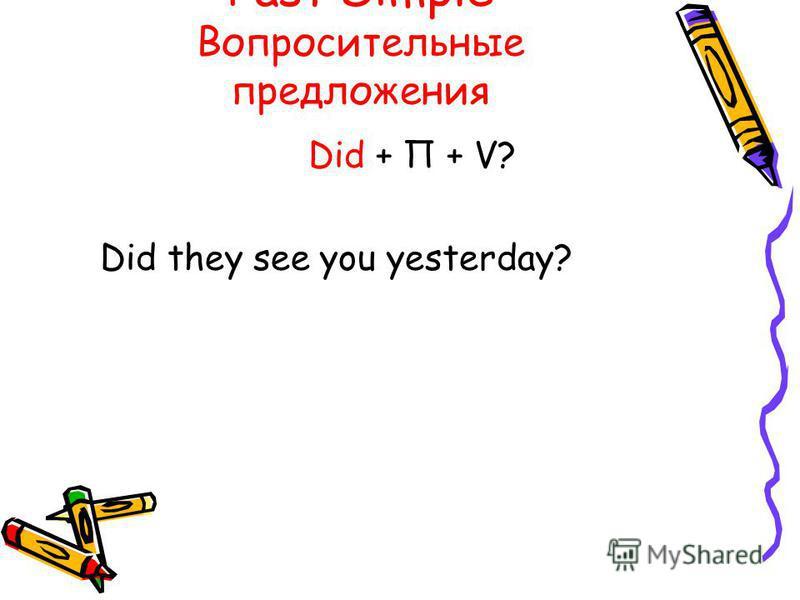 Past Simple Вопросительные предложения Did + П + V? Did they see you yesterday?