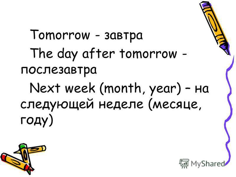 Tomorrow - завтра The day after tomorrow - послезавтра Next week (month, year) – на следующей неделе (месяце, году)