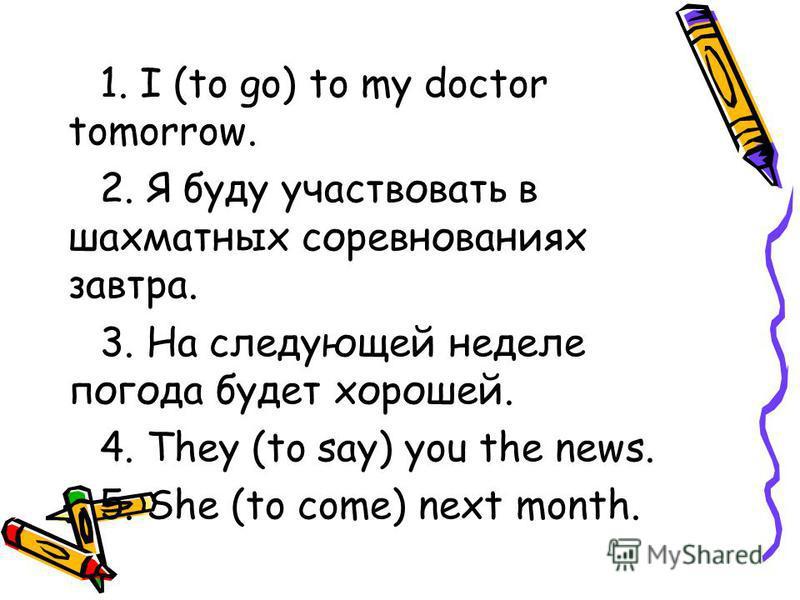 1. I (to go) to my doctor tomorrow. 2. Я буду участвовать в шахматных соревнованиях завтра. 3. На следующей неделе погода будет хорошей. 4. They (to say) you the news. 5. She (to come) next month.