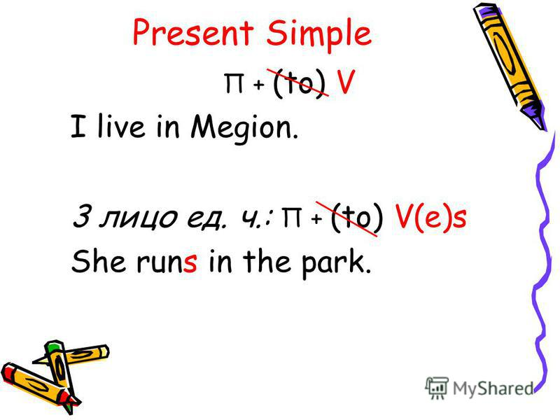 Present Simple П + (to) V I live in Megion. 3 лицо ед. ч.: П + (to) V(e)s She runs in the park.