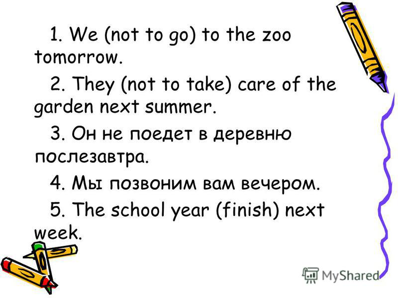 1. We (not to go) to the zoo tomorrow. 2. They (not to take) care of the garden next summer. 3. Он не поедет в деревню послезавтра. 4. Мы позвоним вам вечером. 5. The school year (finish) next week.