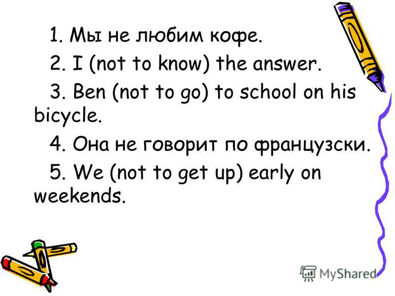 1. Мы не любим кофе. 2. I (not to know) the answer. 3. Ben (not to go) to school on his bicycle. 4. Она не говорит по французски. 5. We (not to get up) early on weekends.