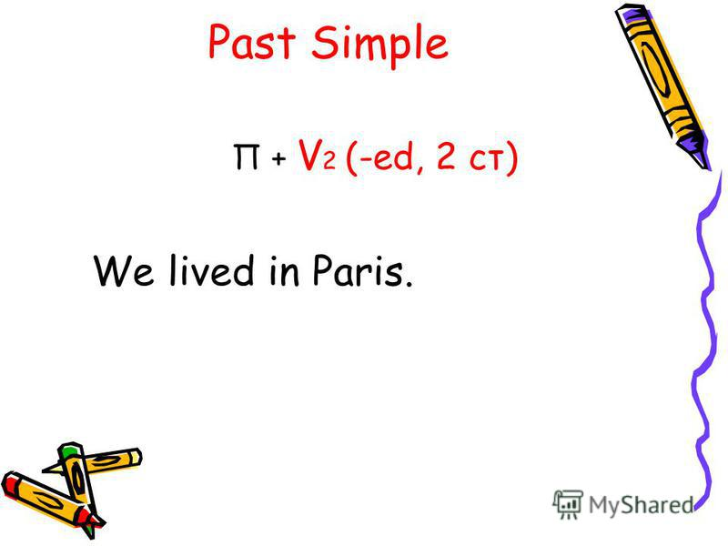 Past Simple П + V 2 (-ed, 2 ст) We lived in Paris.