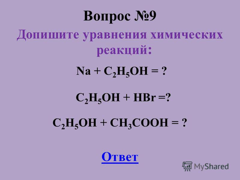 Вопрос 9 Допишите уравнения химических реакций : Na + C 2 H 5 OH = ? C 2 H 5 OH + HBr =? C 2 H 5 OH + CH 3 COOH = ? Ответ