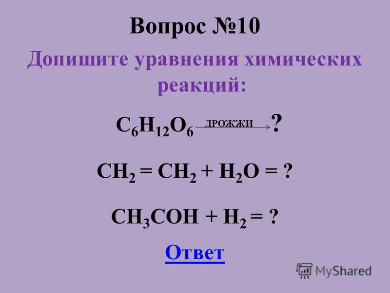Вопрос 10 Допишите уравнения химических реакций: C 6 H 12 O 6 ДРОЖЖИ ? СH 2 = СH 2 + H 2 O = ? CH 3 COH + H 2 = ? Ответ