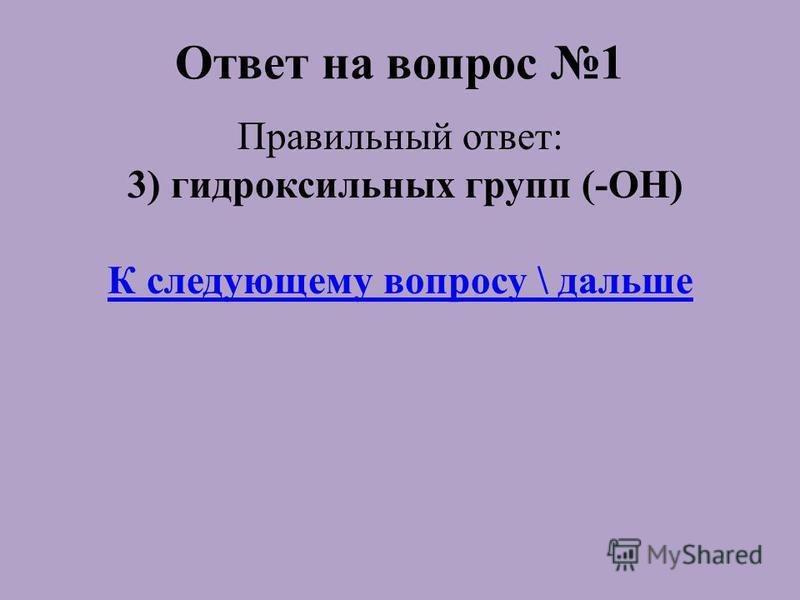 Ответ на вопрос 1 Правильный ответ: 3) гидроксильных групп (-ОН) К следующему вопросу \ дальше