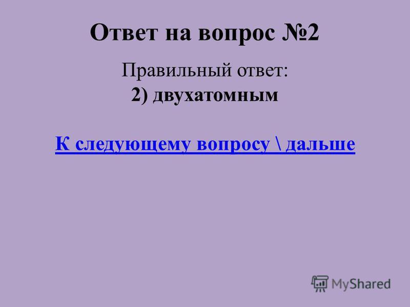 Ответ на вопрос 2 Правильный ответ: 2) двухатомным К следующему вопросу \ дальше