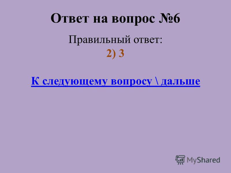Ответ на вопрос 6 Правильный ответ: 2) 3 К следующему вопросу \ дальше