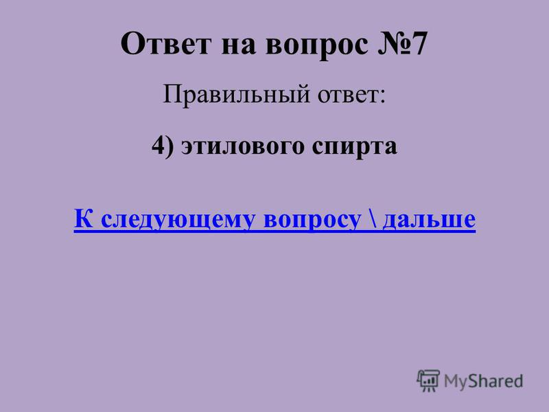 Ответ на вопрос 7 Правильный ответ: 4) этилового спирта К следующему вопросу \ дальше
