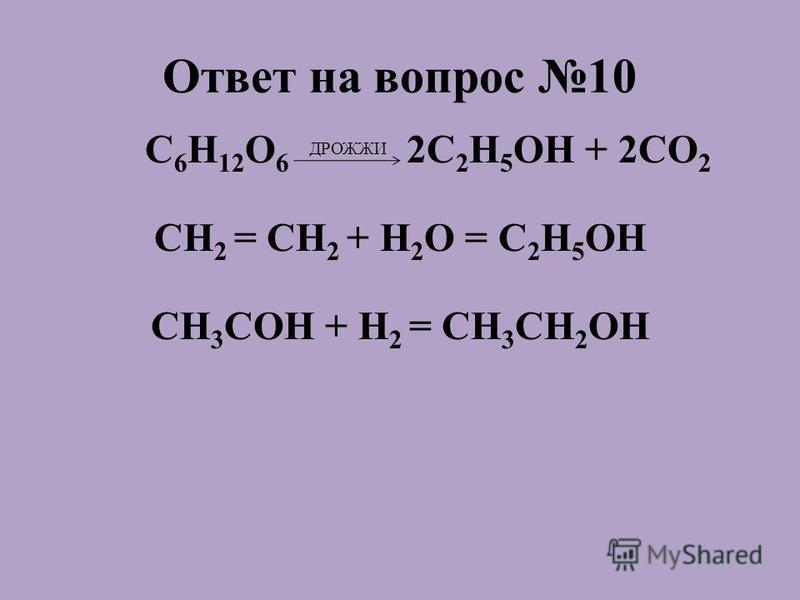 Ответ на вопрос 10 C 6 H 12 O 6 ДРОЖЖИ 2C 2 H 5 OH + 2СО 2 СH 2 = СH 2 + H 2 O = C 2 H 5 OH CH 3 COH + H 2 = CH 3 CH 2 OH
