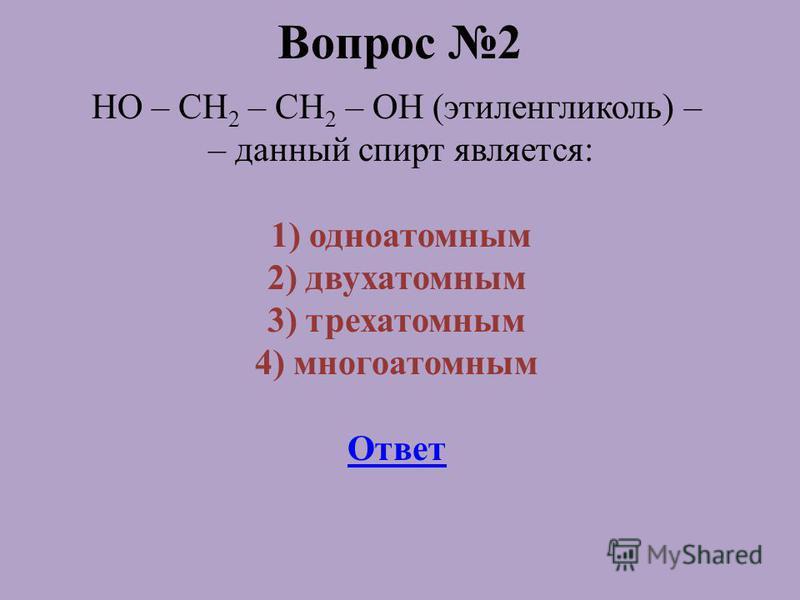 Вопрос 2 HO – CH 2 – CH 2 – OH (этиленгликоль) – – данный спирт является: 1) одноатомным 2) двухатомным 3) трехатомным 4) многоатомным Ответ
