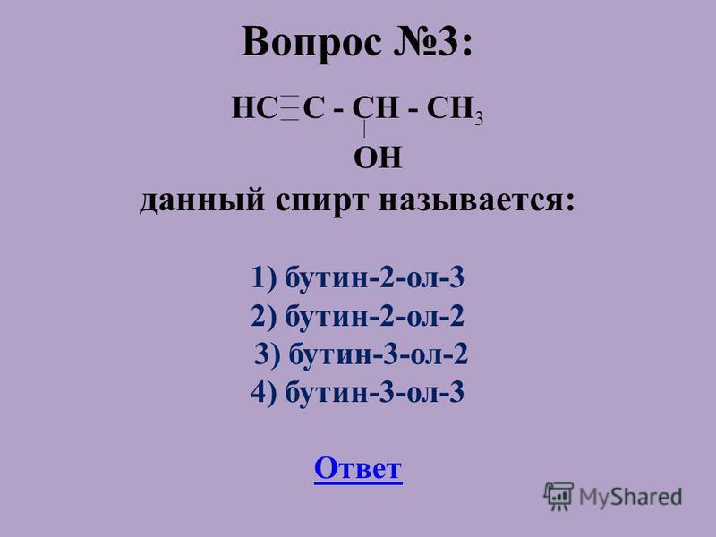 Вопрос 3: HC C - CH - CH 3 OH данный спирт называется: 1) бутин-2-ол-3 2) бутин-2-ол-2 3) бутин-3-ол-2 4) бутин-3-ол-3 Ответ