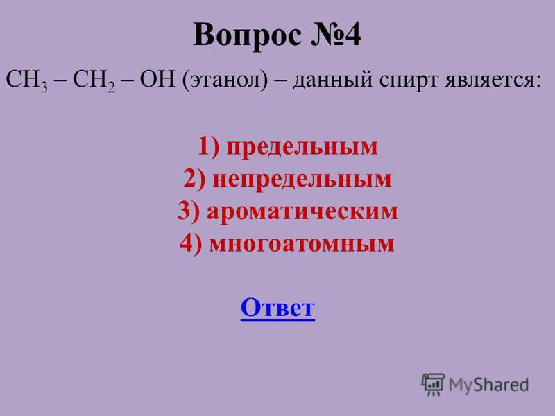 Вопрос 4 CH 3 – CH 2 – OH (этанол) – данный спирт является: 1) предельным 2) непредельным 3) ароматическим 4) многоатомным Ответ