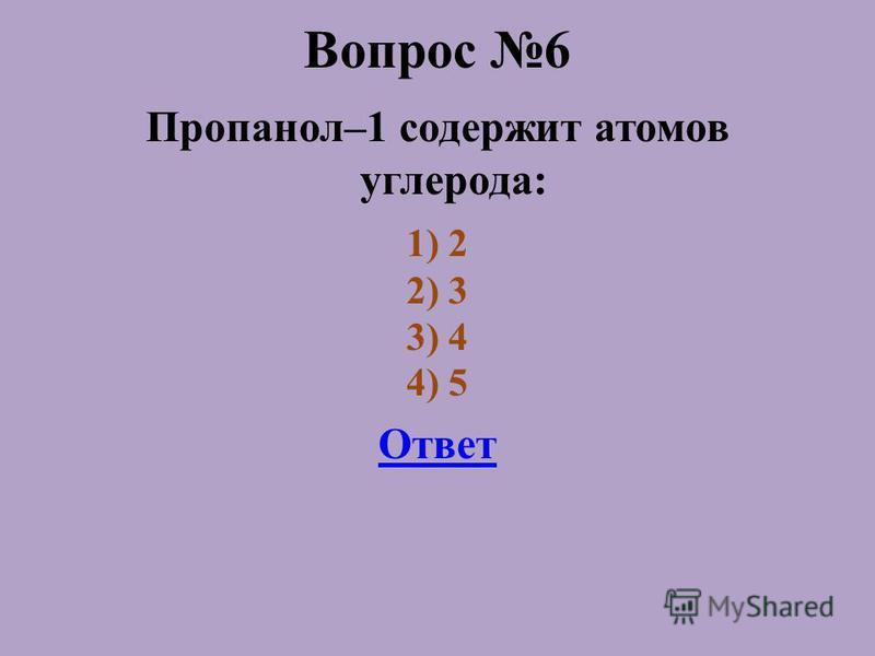 Вопрос 6 Пропанол–1 содержит атомов углерода: 1) 2 2) 3 3) 4 4) 5 Ответ