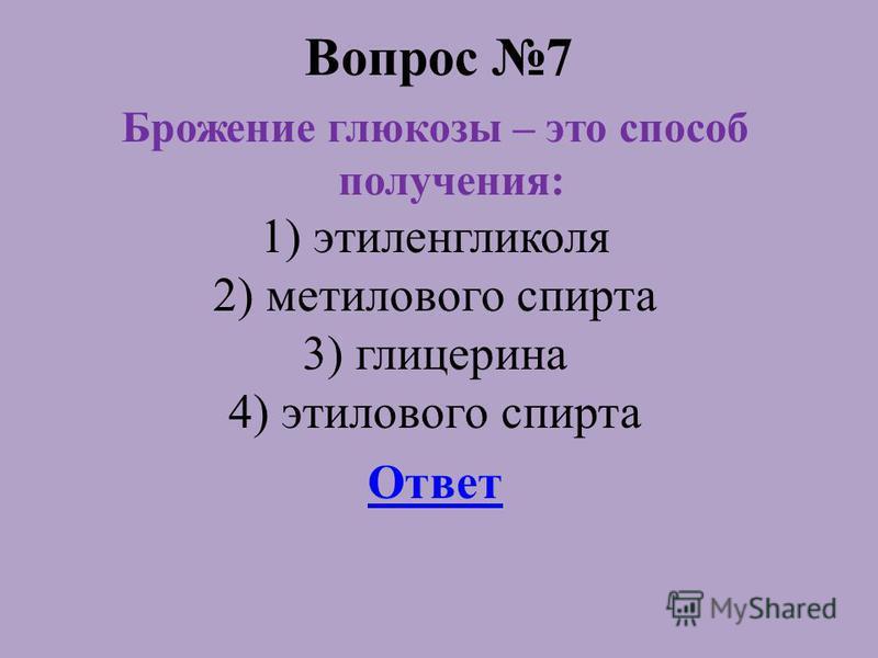 Вопрос 7 Брожение глюкозы – это способ получения: 1) этиленгликоля 2) метилового спирта 3) глицерина 4) этилового спирта Ответ