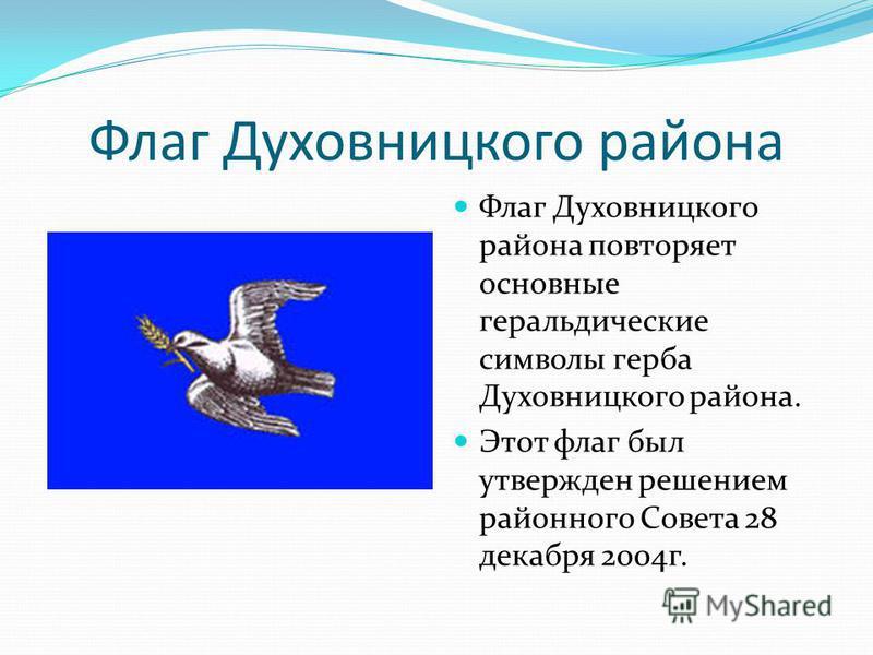 Флаг Духовницкого района Флаг Духовницкого района повторяет основные геральдические символы герба Духовницкого района. Этот флаг был утвержден решением районного Совета 28 декабря 2004 г.