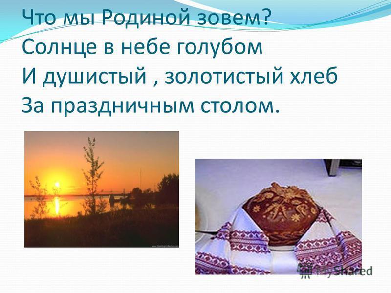 Что мы Родиной зовем? Солнце в небе голубом И душистый, золотистый хлеб За праздничным столом.