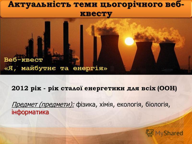 Актуальність теми цьогорічного веб- квесту 2012 рік - рік сталої енергетики для всіх (ООН) інформатика Предмет (предмети): фізика, хімія, екологія, біологія, інформатика