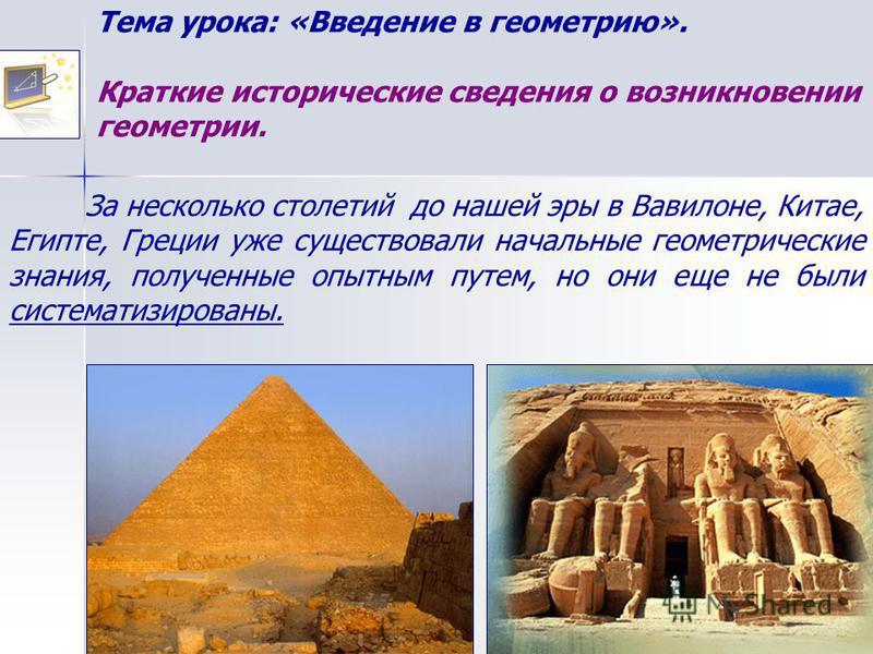 Тема урока: «Введение в геометрию». Краткие исторические сведения о возникновении геометрии. За несколько столетий до нашей эры в Вавилоне, Китае, Египте, Греции уже существовали начальные геометрические знания, полученные опытным путем, но они еще н