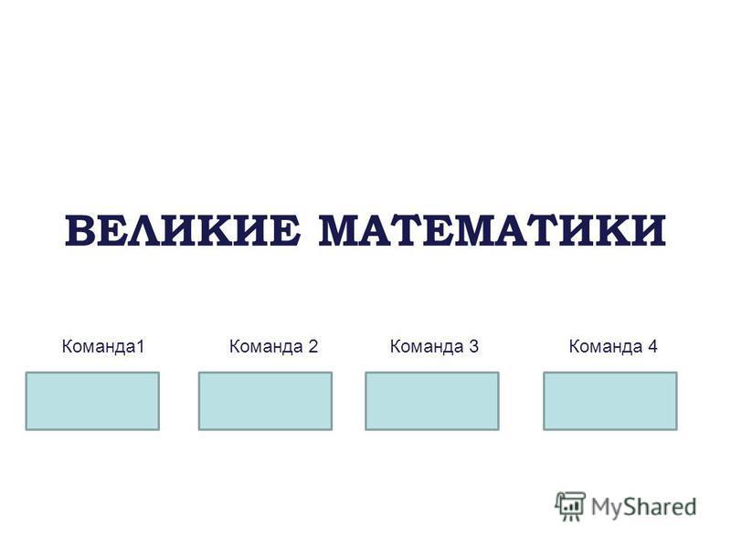 ВЕЛИКИЕ МАТЕМАТИКИ Команда 1Команда 2Команда 3Команда 4