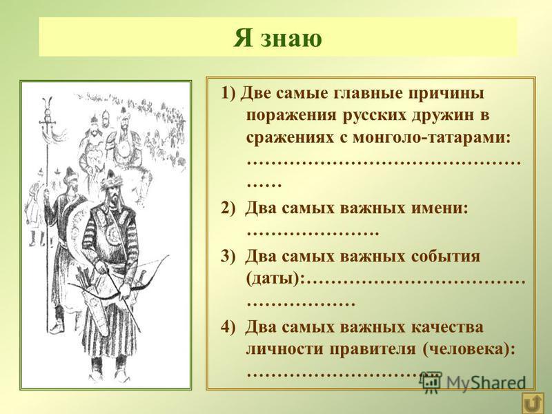 1) Две самые главные причины поражения русских дружин в сражениях с монголо - татарами : ……………………………………… …… 2) Два самых важных имени : …………………. 3) Два самых важных события ( даты ):……………………………… ……………… 4) Два самых важных качества личности правителя
