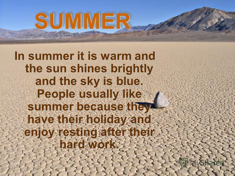 In summer it is warm and the sun shines brightly and the sky is blue. People usually like summer because they have their holiday and enjoy resting after their hard work.