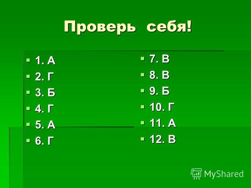 Проверь себя! 1. А 1. А 2. Г 2. Г 3. Б 3. Б 4. Г 4. Г 5. А 5. А 6. Г 6. Г 7. В 7. В 8. В 8. В 9. Б 9. Б 10. Г 10. Г 11. А 11. А 12. В 12. В