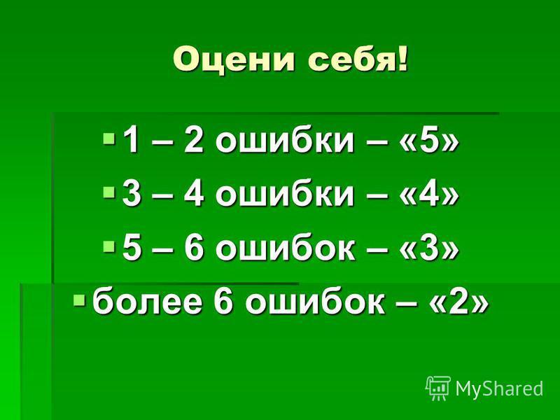 Оцени себя! Оцени себя! 1 – 2 ошибки – «5» 1 – 2 ошибки – «5» 3 – 4 ошибки – «4» 3 – 4 ошибки – «4» 5 – 6 ошибок – «3» 5 – 6 ошибок – «3» более 6 ошибок – «2» более 6 ошибок – «2»