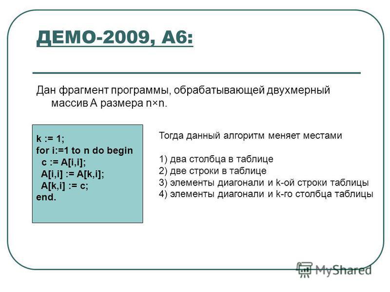 ДЕМО-2009, А6: Дан фрагмент программы, обрабатывающей двухмерный массив A размера n×n. Тогда данный алгоритм меняет местами 1) два столбца в таблице 2) две строки в таблице 3) элементы диагонали и k-ой строки таблицы 4) элементы диагонали и k-го стол