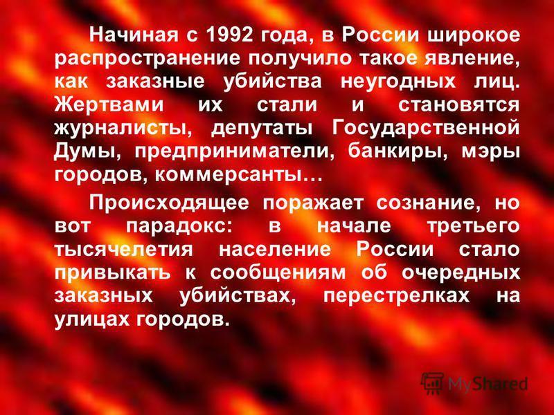 Начиная с 1992 года, в России широкое распространение получило такое явление, как заказные убийства неугодных лиц. Жертвами их стали и становятся журналисты, депутаты Государственной Думы, предприниматели, банкиры, мэры городов, коммерсанты… Происход