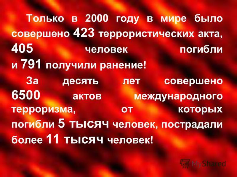 Только в 2000 году в мире было совершено 423 террористических акта, 405 человек погибли и 791 получили ранение! За десять лет совершено 6500 актов международного терроризма, от которых погибли 5 тысяч человек, пострадали более 11 тысяч человек!