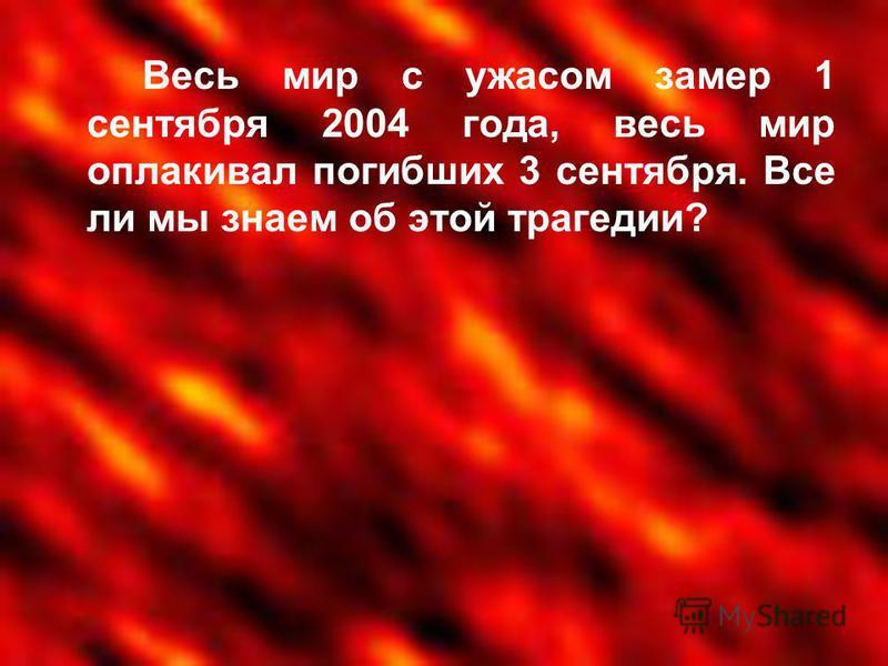 Весь мир с ужасом замер 1 сентября 2004 года, весь мир оплакивал погибших 3 сентября. Все ли мы знаем об этой трагедии?