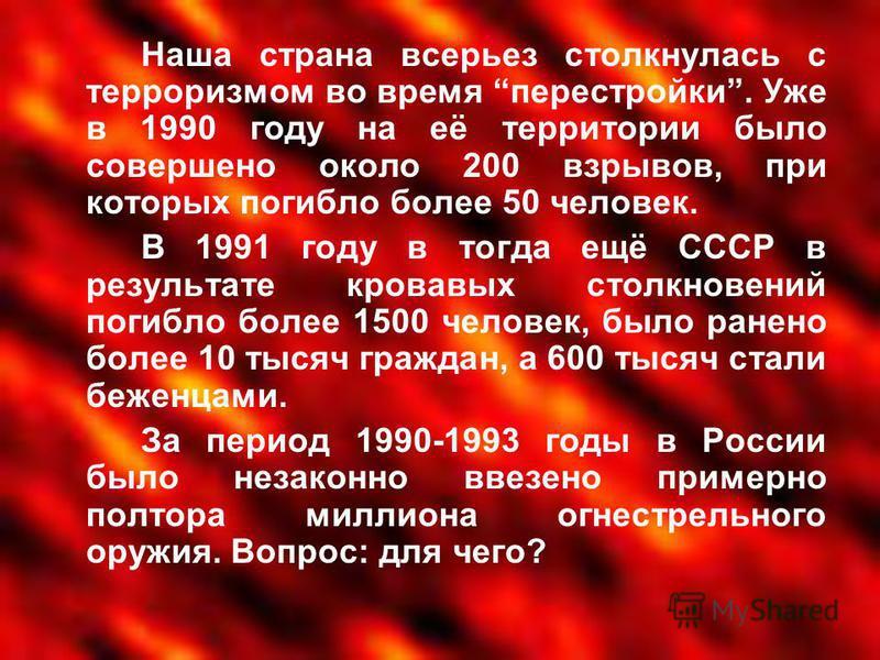 Наша страна всерьез столкнулась с терроризмом во время перестройки. Уже в 1990 году на её территории было совершено около 200 взрывов, при которых погибло более 50 человек. В 1991 году в тогда ещё СССР в результате кровавых столкновений погибло более