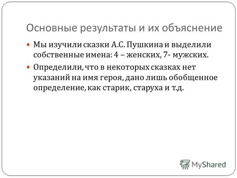 Основные результаты и их объяснение Мы изучили сказки А. С. Пушкина и выделили собственные имена : 4 – женских, 7- мужских. Определили, что в некоторых сказках нет указаний на имя героя, дано лишь обобщенное определение, как старик, старуха и т. д.