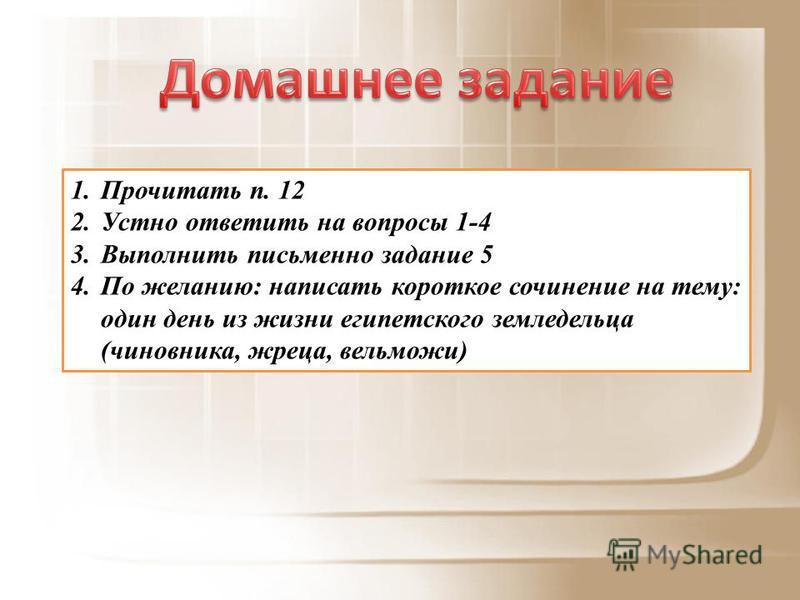 1. Прочитать п. 12 2. Устно ответить на вопросы 1-4 3. Выполнить письменно задание 5 4. По желанию: написать короткое сочинение на тему: один день из жизни египетского земледельца (чиновника, жреца, вельможи)