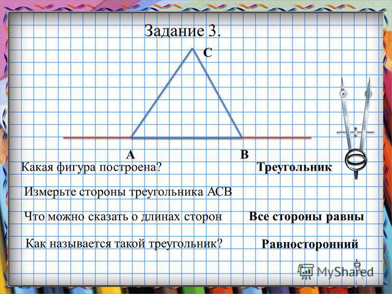 Заголовок слайда Задание 3. Какая фигура построена? АВ С Измерьте стороны треугольника АСВ Что можно сказать о длинах сторон Равносторонний Как называется такой треугольник? Все стороны равны Треугольник