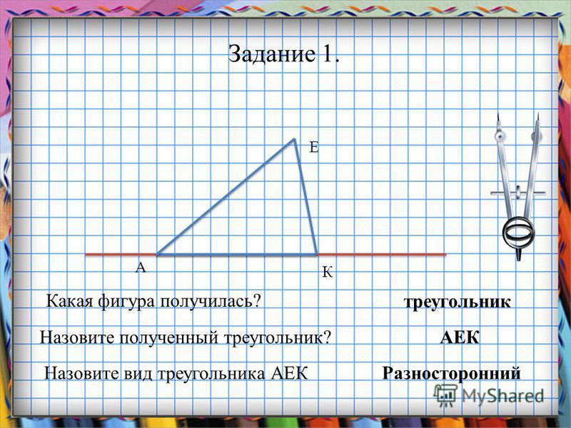 Заголовок слайда Задание 1. Какая фигура получилась? А К Е Назовите полученный треугольник? треугольник АЕК Назовите вид треугольника АЕКРазносторонний