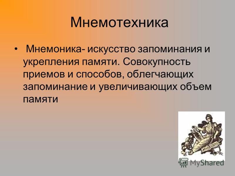 Мнемотехника Мнемоника- искусство запоминания и укрепления памяти. Совокупность приемов и способов, облегчающих запоминание и увеличивающих объем памяти