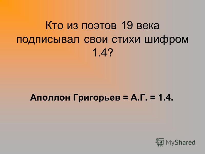 Кто из поэтов 19 века подписывал свои стихи шифром 1.4? Аполлон Григорьев = А.Г. = 1.4.